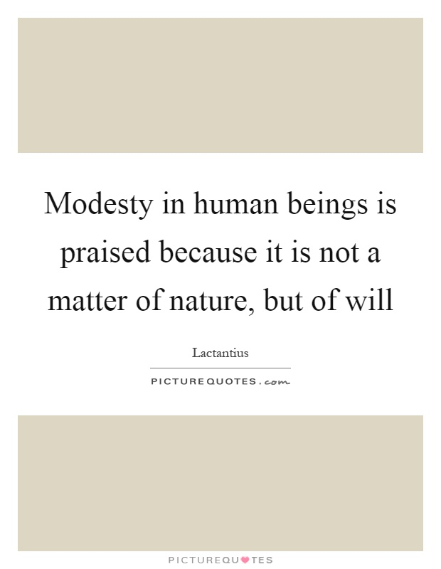 Modesty in human beings is praised because it is not a matter of nature, but of will Picture Quote #1