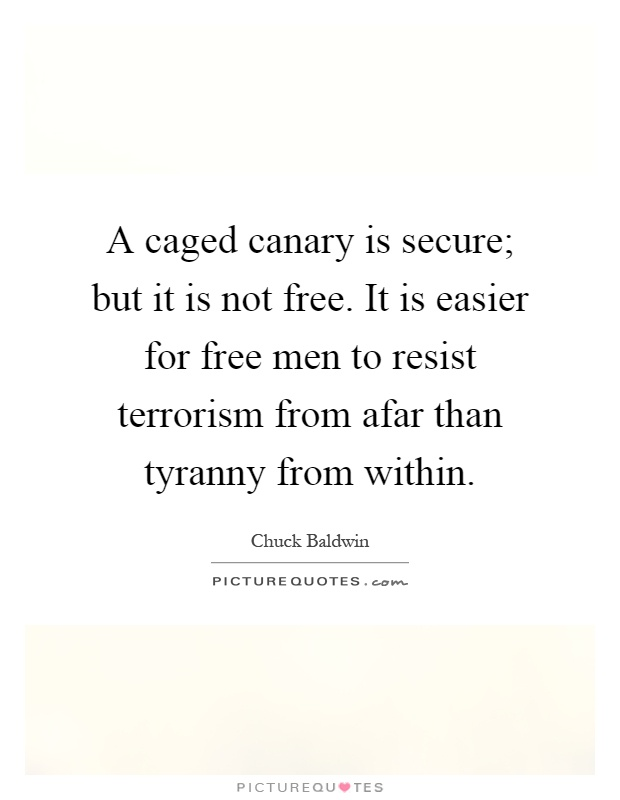 A caged canary is secure; but it is not free. It is easier for free men to resist terrorism from afar than tyranny from within Picture Quote #1