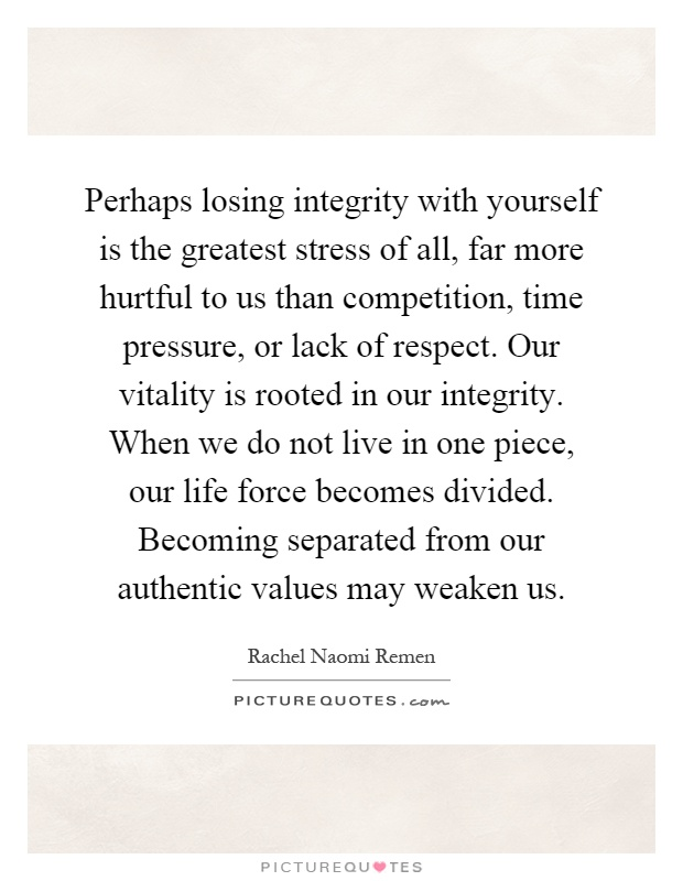 Perhaps losing integrity with yourself is the greatest stress of all, far more hurtful to us than competition, time pressure, or lack of respect. Our vitality is rooted in our integrity. When we do not live in one piece, our life force becomes divided. Becoming separated from our authentic values may weaken us Picture Quote #1
