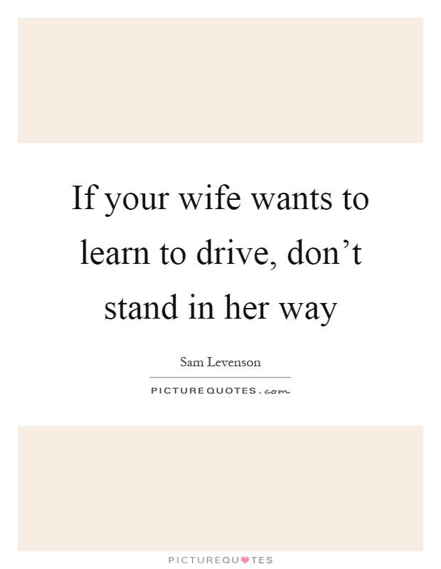 If your wife wants to learn to drive, don't stand in her way Picture Quote #1