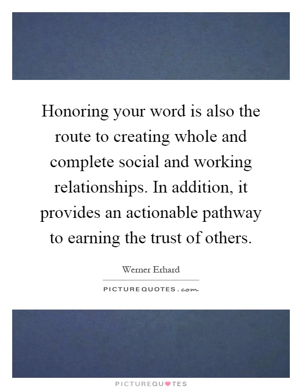 Honoring your word is also the route to creating whole and complete social and working relationships. In addition, it provides an actionable pathway to earning the trust of others Picture Quote #1