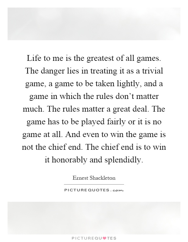 Life to me is the greatest of all games. The danger lies in treating it as a trivial game, a game to be taken lightly, and a game in which the rules don't matter much. The rules matter a great deal. The game has to be played fairly or it is no game at all. And even to win the game is not the chief end. The chief end is to win it honorably and splendidly Picture Quote #1