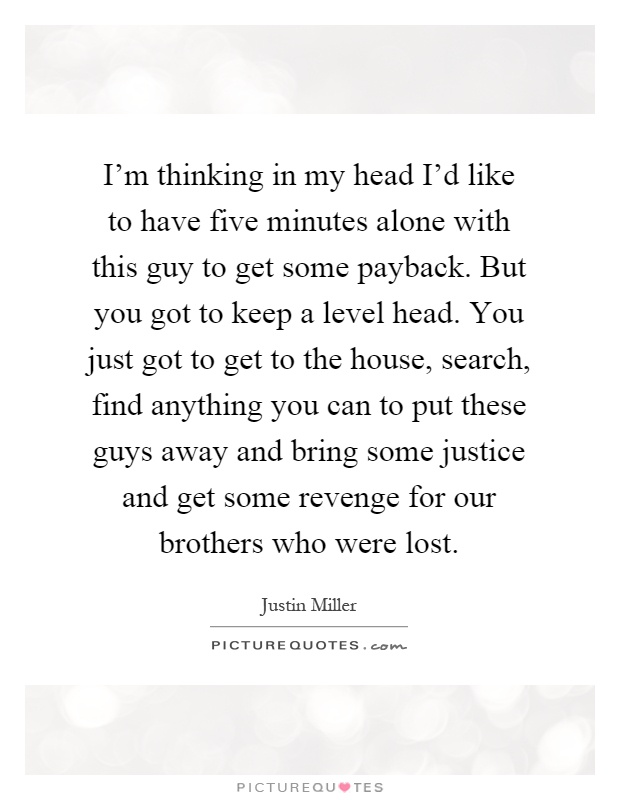 I'm thinking in my head I'd like to have five minutes alone with this guy to get some payback. But you got to keep a level head. You just got to get to the house, search, find anything you can to put these guys away and bring some justice and get some revenge for our brothers who were lost Picture Quote #1