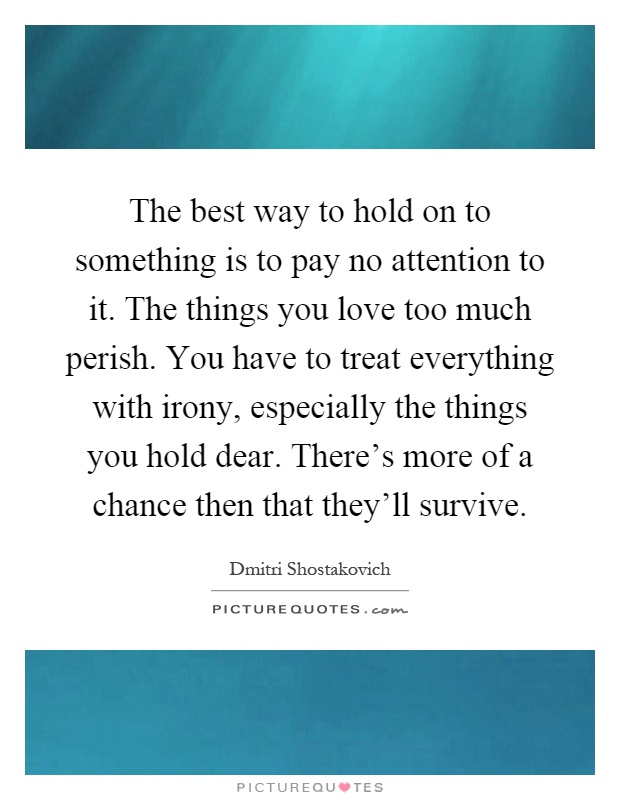 The best way to hold on to something is to pay no attention to it. The things you love too much perish. You have to treat everything with irony, especially the things you hold dear. There's more of a chance then that they'll survive Picture Quote #1