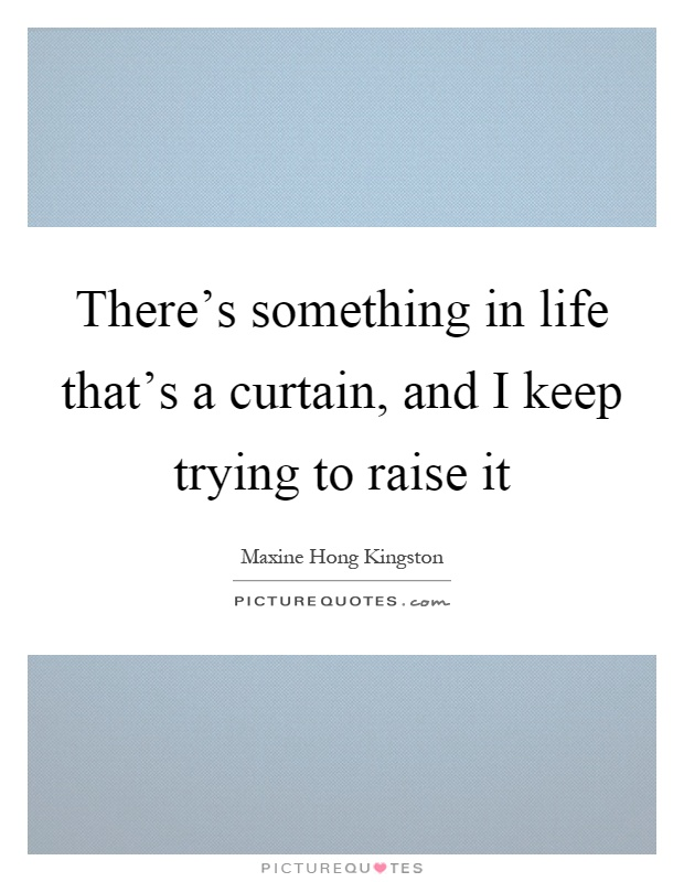 There's something in life that's a curtain, and I keep trying to raise it Picture Quote #1