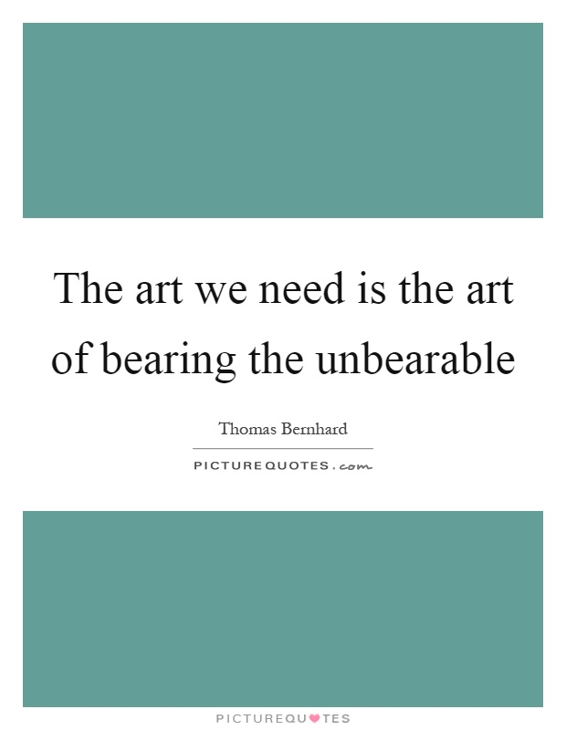 The art we need is the art of bearing the unbearable Picture Quote #1