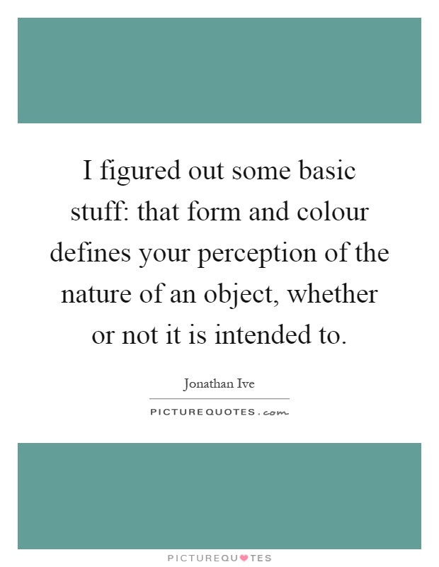 I figured out some basic stuff: that form and colour defines your perception of the nature of an object, whether or not it is intended to Picture Quote #1