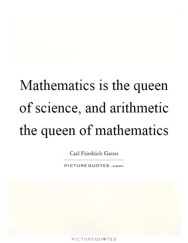 Mathematics is the queen of science, and arithmetic the queen of mathematics Picture Quote #1