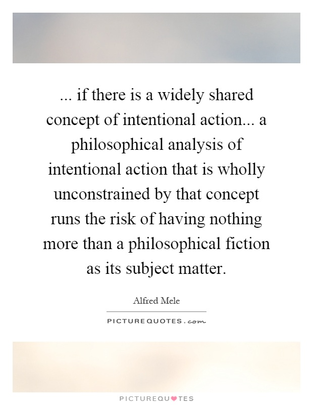 the analysis of few philosophical concepts But practically everybody has some grasp of the concept 'good',  if, as would  appear, the view that philosophy is conceptual analysis.