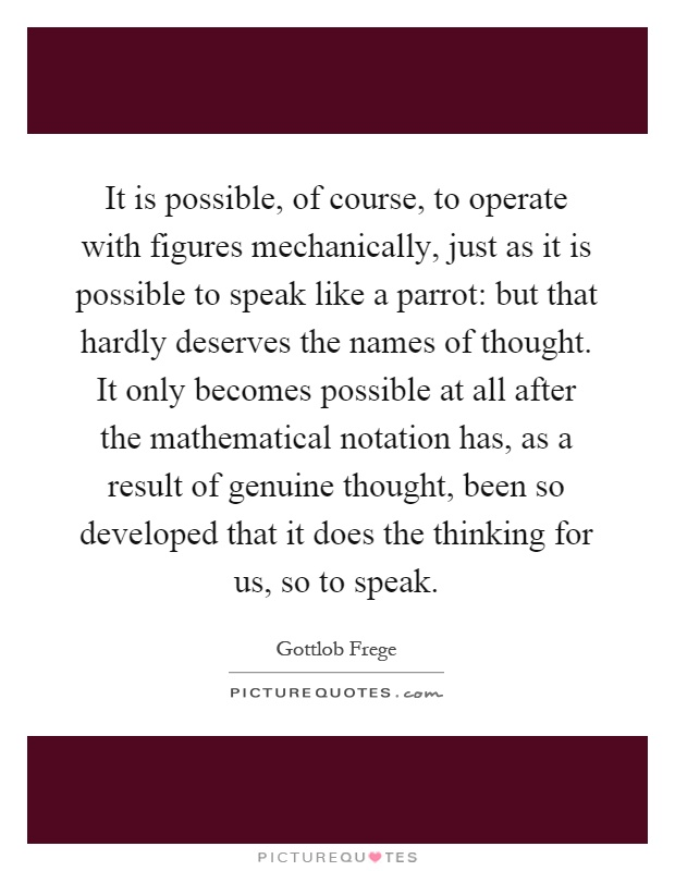 It is possible, of course, to operate with figures mechanically, just as it is possible to speak like a parrot: but that hardly deserves the names of thought. It only becomes possible at all after the mathematical notation has, as a result of genuine thought, been so developed that it does the thinking for us, so to speak Picture Quote #1
