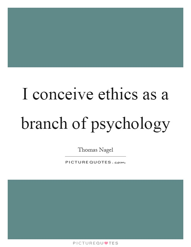 I conceive ethics as a branch of psychology Picture Quote #1