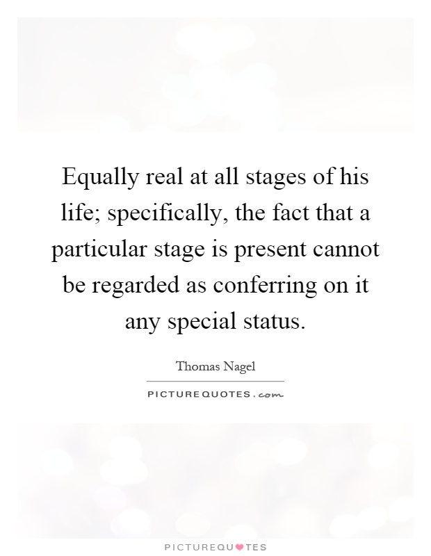 Equally real at all stages of his life; specifically, the fact that a particular stage is present cannot be regarded as conferring on it any special status Picture Quote #1