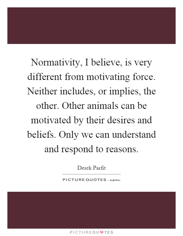 Normativity, I believe, is very different from motivating force. Neither includes, or implies, the other. Other animals can be motivated by their desires and beliefs. Only we can understand and respond to reasons Picture Quote #1