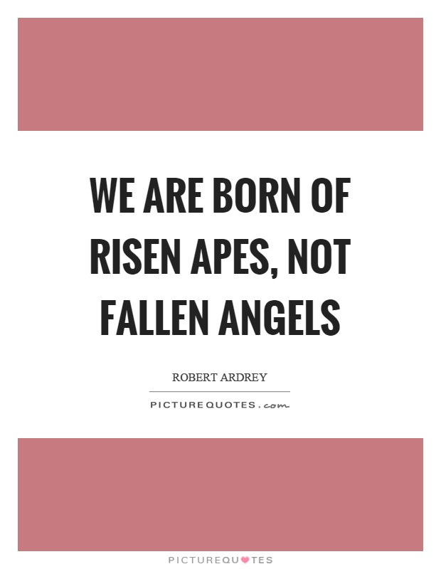 We are born of risen apes, not fallen angels Picture Quote #1