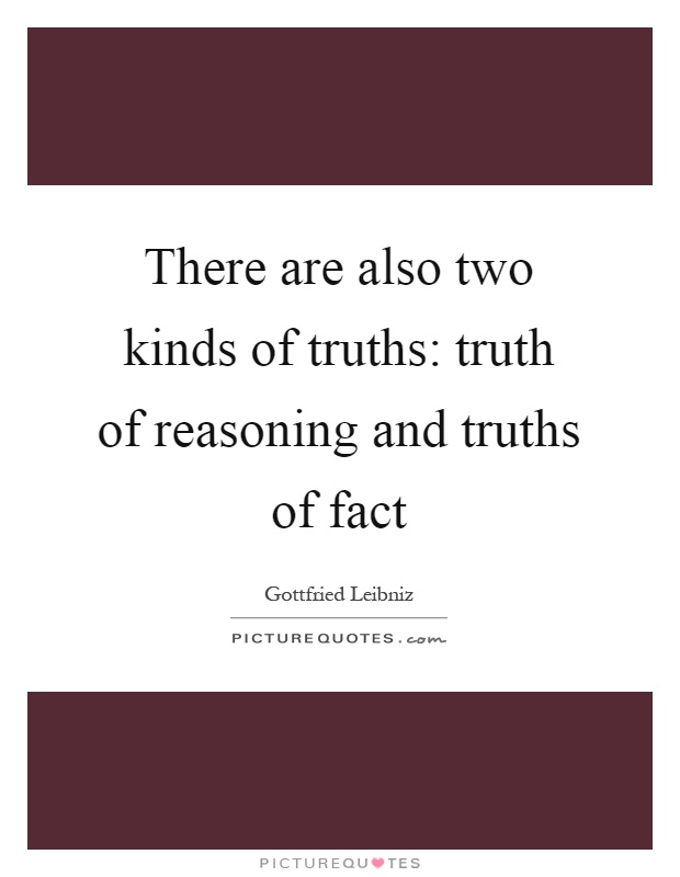 There are also two kinds of truths: truth of reasoning and truths of fact Picture Quote #1