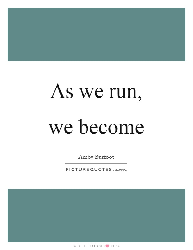 As we run, we become Picture Quote #1