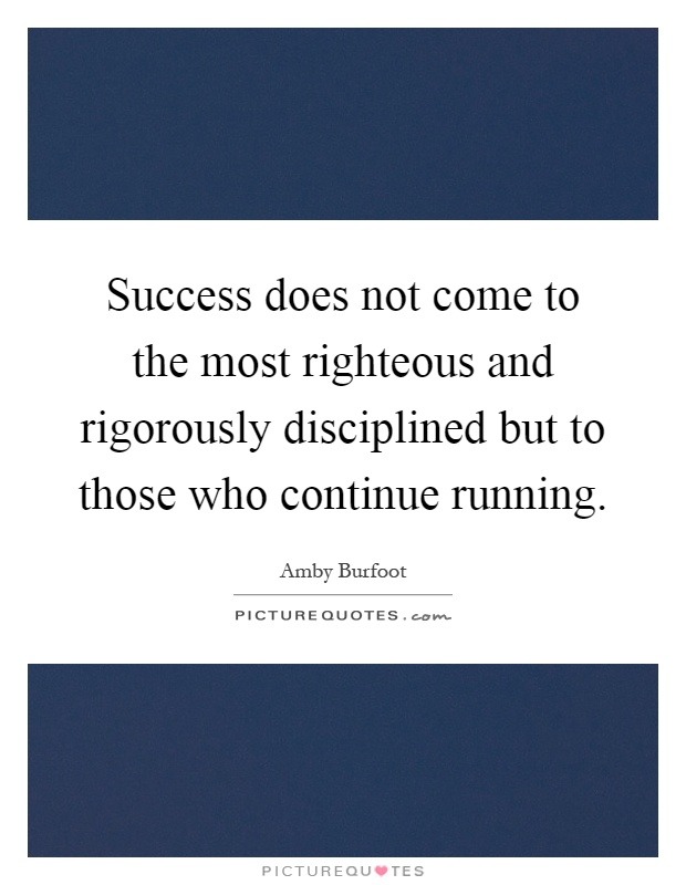 Success does not come to the most righteous and rigorously disciplined but to those who continue running Picture Quote #1