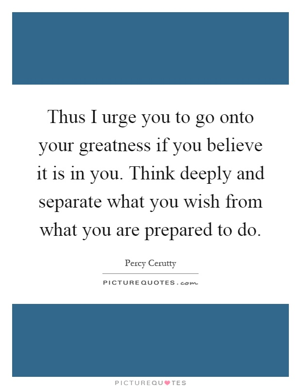 Thus I urge you to go onto your greatness if you believe it is in you. Think deeply and separate what you wish from what you are prepared to do Picture Quote #1