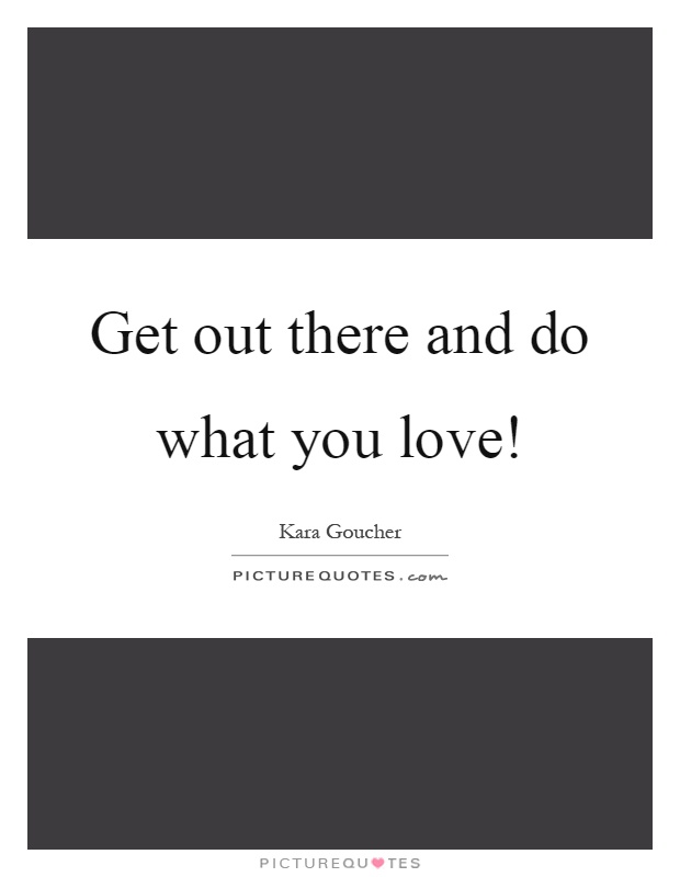 Get out there and do what you love! Picture Quote #1