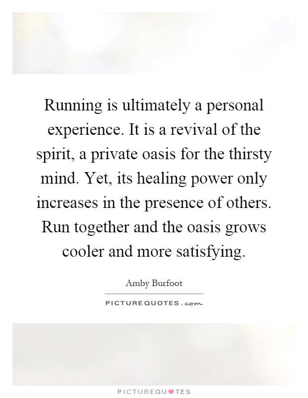 Running is ultimately a personal experience. It is a revival of the spirit, a private oasis for the thirsty mind. Yet, its healing power only increases in the presence of others. Run together and the oasis grows cooler and more satisfying Picture Quote #1