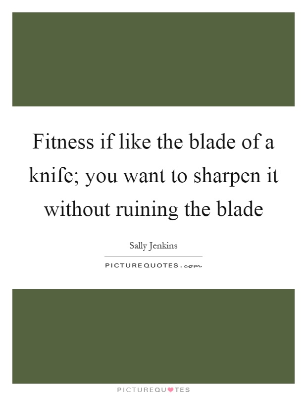 Fitness if like the blade of a knife; you want to sharpen it without ruining the blade Picture Quote #1