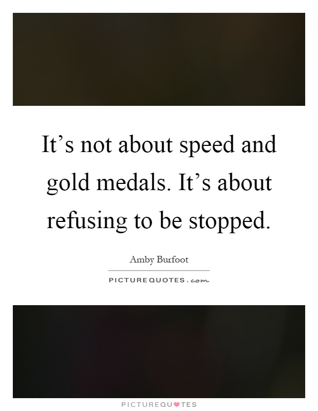 It's not about speed and gold medals. It's about refusing to be stopped Picture Quote #1