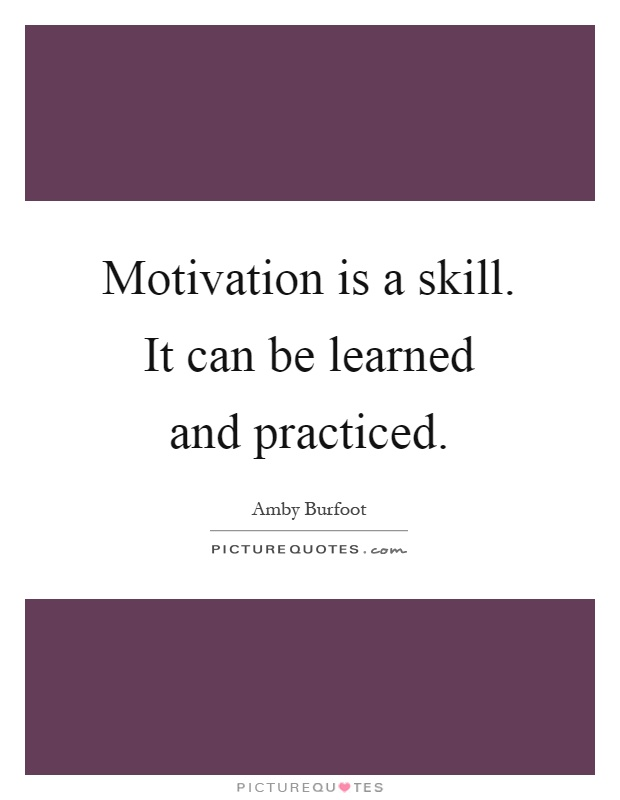 Motivation is a skill. It can be learned and practiced Picture Quote #1