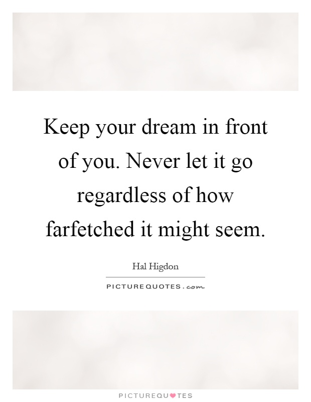 Keep your dream in front of you. Never let it go regardless of how farfetched it might seem Picture Quote #1
