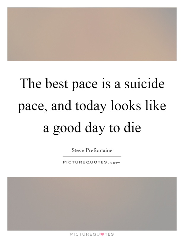 The best pace is a suicide pace, and today looks like a good day to die Picture Quote #1