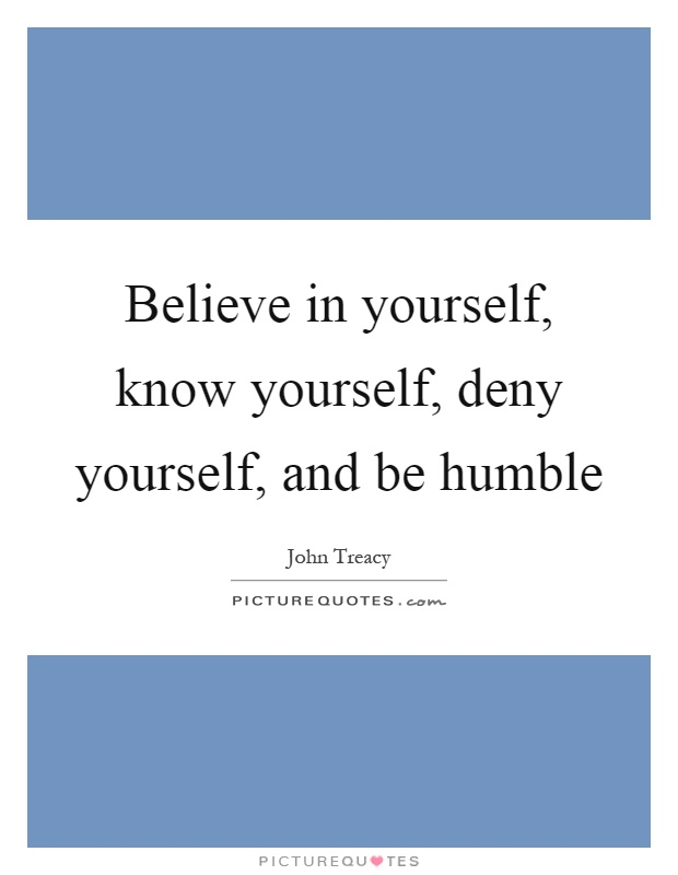 Believe in yourself, know yourself, deny yourself, and be humble Picture Quote #1