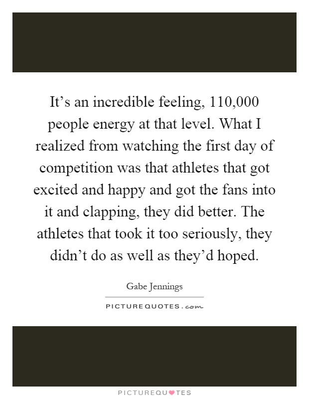 It's an incredible feeling, 110,000 people energy at that level. What I realized from watching the first day of competition was that athletes that got excited and happy and got the fans into it and clapping, they did better. The athletes that took it too seriously, they didn't do as well as they'd hoped Picture Quote #1