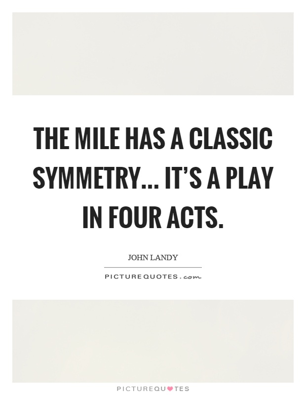 The mile has a classic symmetry... It's a play in four acts Picture Quote #1
