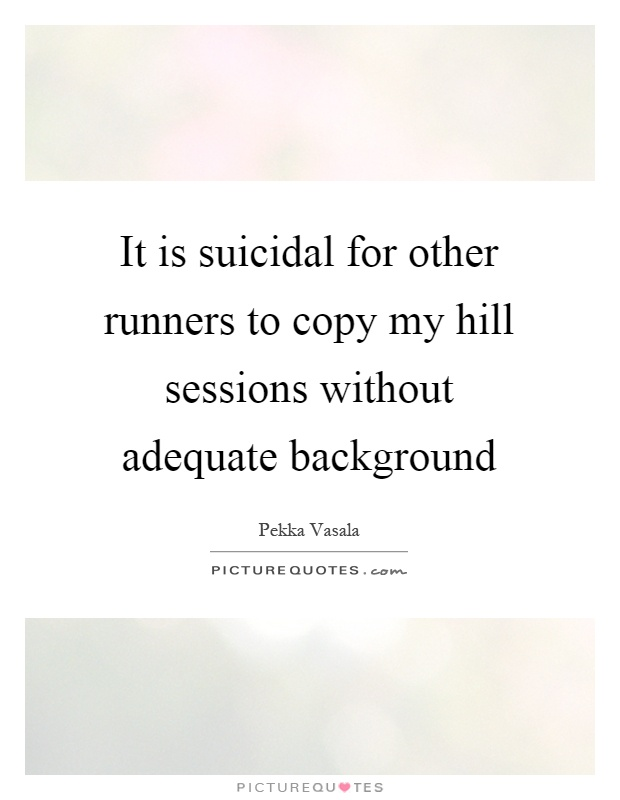 It is suicidal for other runners to copy my hill sessions without adequate background Picture Quote #1