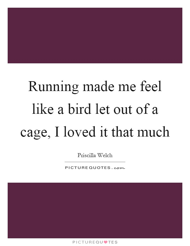 Running made me feel like a bird let out of a cage, I loved it that much Picture Quote #1