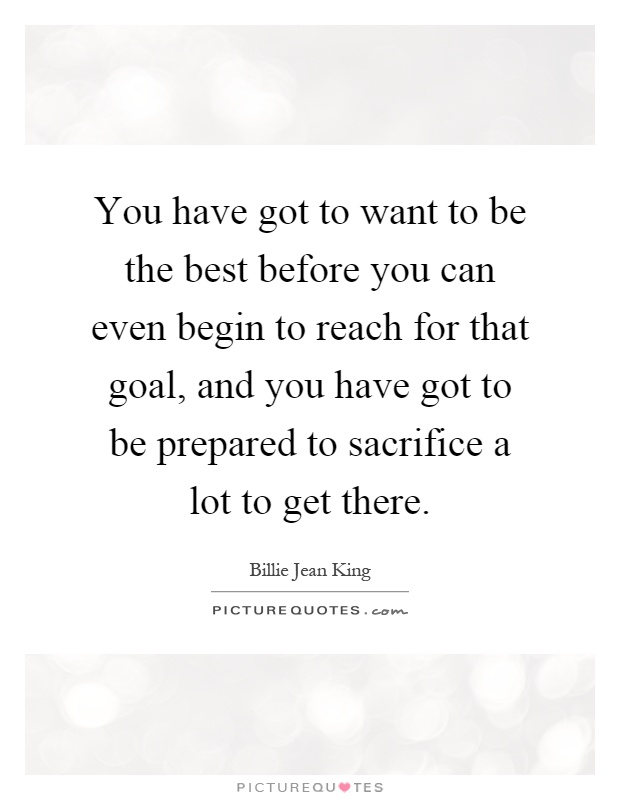 You have got to want to be the best before you can even begin to reach for that goal, and you have got to be prepared to sacrifice a lot to get there Picture Quote #1