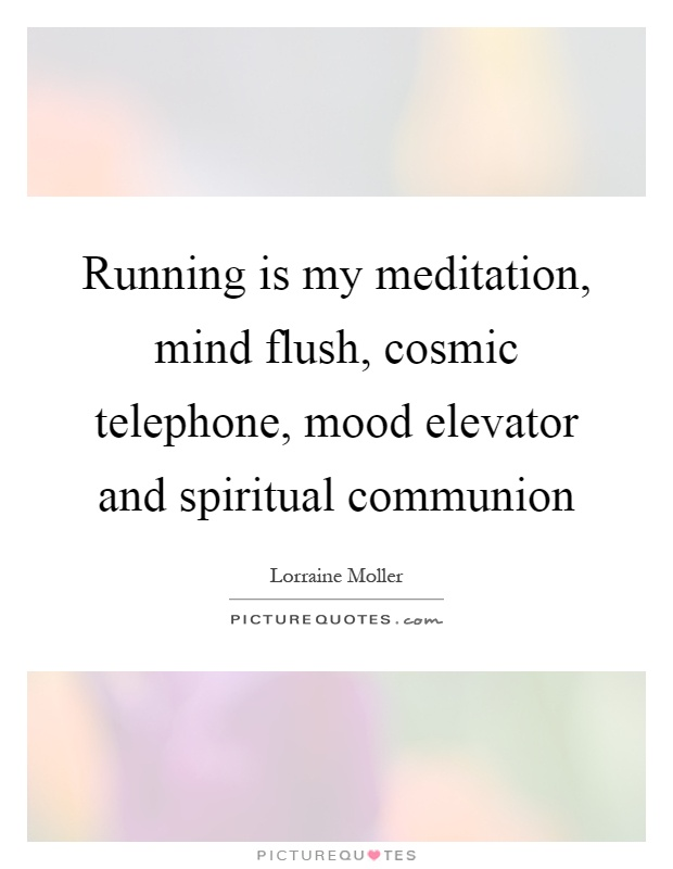 Running is my meditation, mind flush, cosmic telephone, mood elevator and spiritual communion Picture Quote #1
