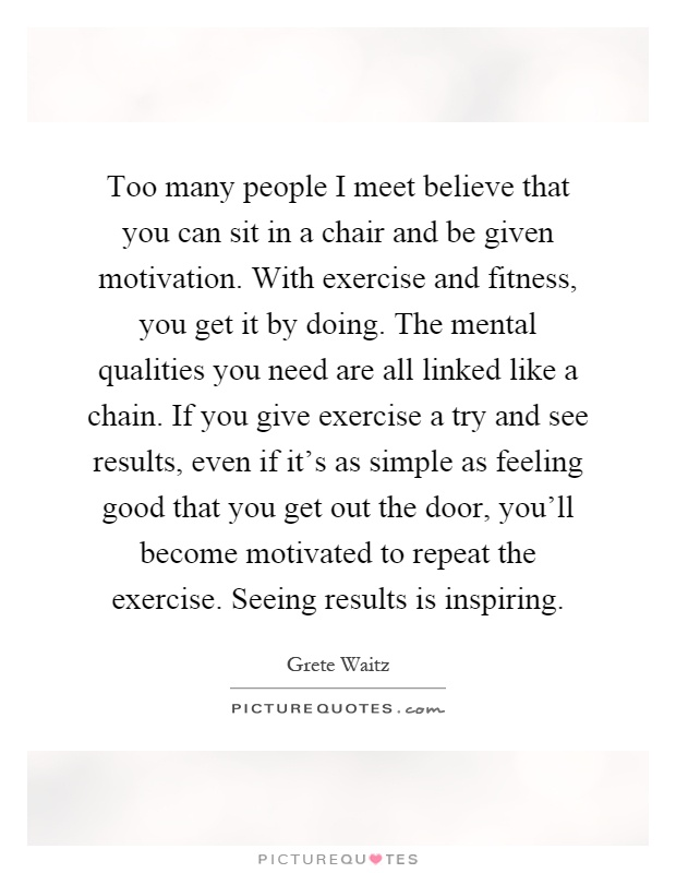 Too many people I meet believe that you can sit in a chair and be given motivation. With exercise and fitness, you get it by doing. The mental qualities you need are all linked like a chain. If you give exercise a try and see results, even if it's as simple as feeling good that you get out the door, you'll become motivated to repeat the exercise. Seeing results is inspiring Picture Quote #1