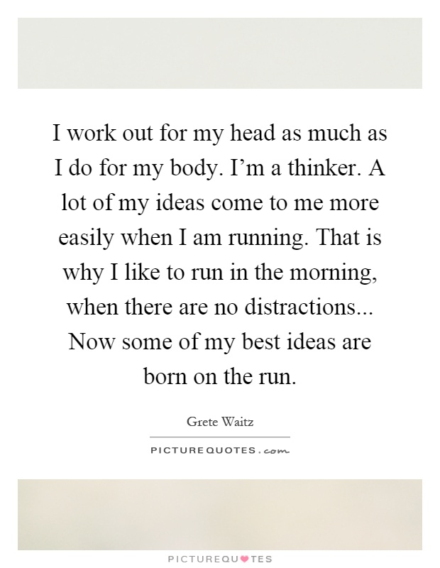 I work out for my head as much as I do for my body. I'm a thinker. A lot of my ideas come to me more easily when I am running. That is why I like to run in the morning, when there are no distractions... Now some of my best ideas are born on the run Picture Quote #1