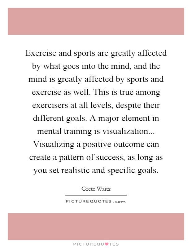 Exercise and sports are greatly affected by what goes into the mind, and the mind is greatly affected by sports and exercise as well. This is true among exercisers at all levels, despite their different goals. A major element in mental training is visualization... Visualizing a positive outcome can create a pattern of success, as long as you set realistic and specific goals Picture Quote #1