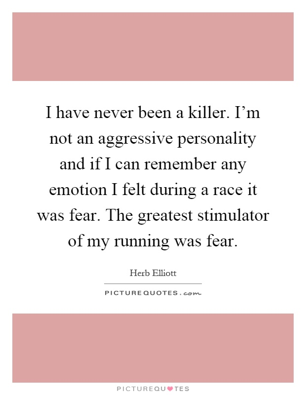 I have never been a killer. I'm not an aggressive personality and if I can remember any emotion I felt during a race it was fear. The greatest stimulator of my running was fear Picture Quote #1
