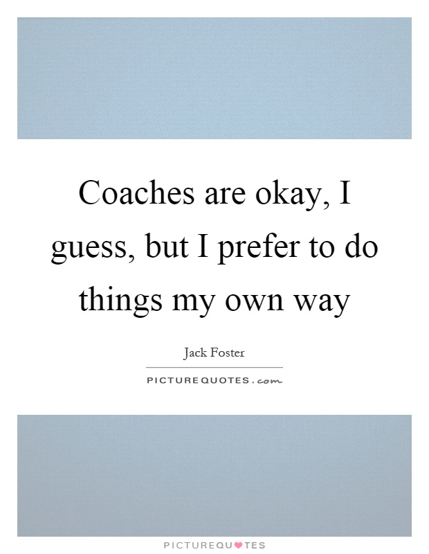 Coaches are okay, I guess, but I prefer to do things my own way Picture Quote #1