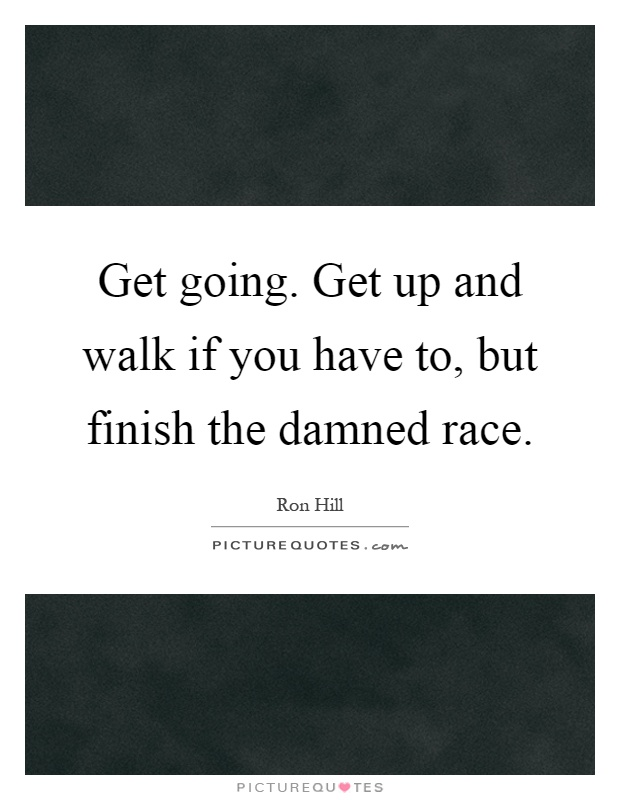Get going. Get up and walk if you have to, but finish the damned race Picture Quote #1