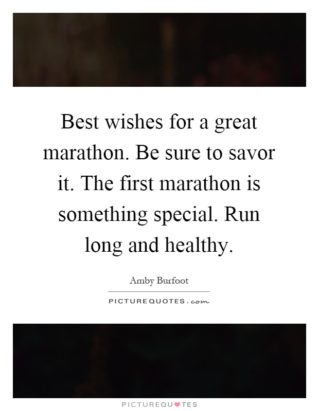 Best wishes for a great marathon. Be sure to savor it. The first marathon is something special. Run long and healthy Picture Quote #1