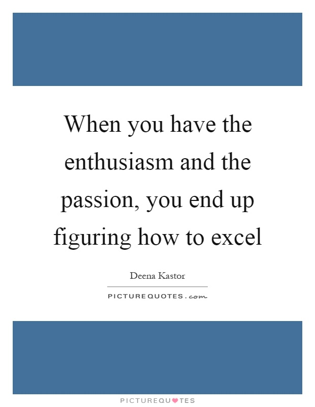 When you have the enthusiasm and the passion, you end up figuring how to excel Picture Quote #1