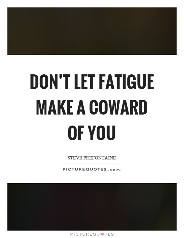 Don't let fatigue make a coward of you Picture Quote #1