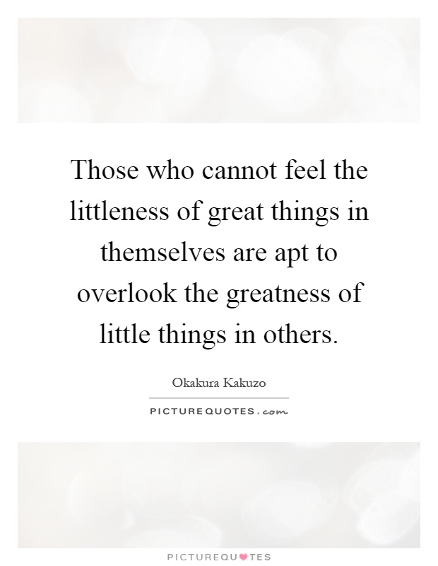 Those who cannot feel the littleness of great things in themselves are apt to overlook the greatness of little things in others Picture Quote #1