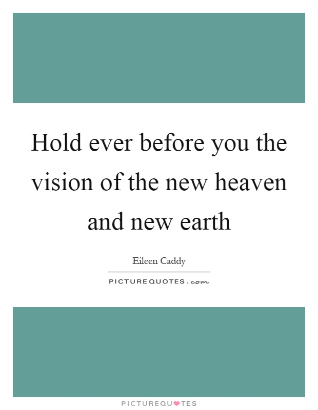 Hold ever before you the vision of the new heaven and new earth Picture Quote #1