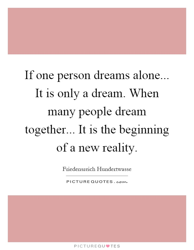 If one person dreams alone... It is only a dream. When many people dream together... It is the beginning of a new reality Picture Quote #1