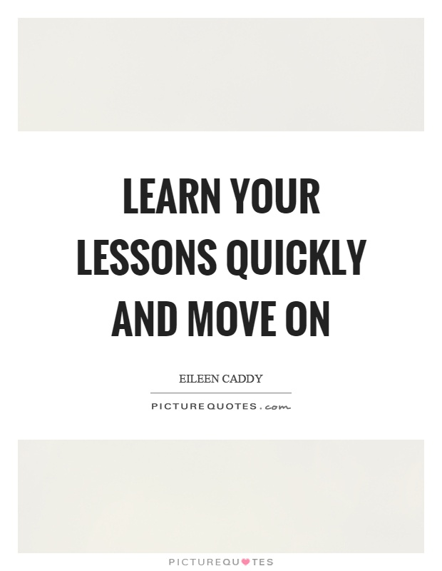 Learn your lessons quickly and move on Picture Quote #1