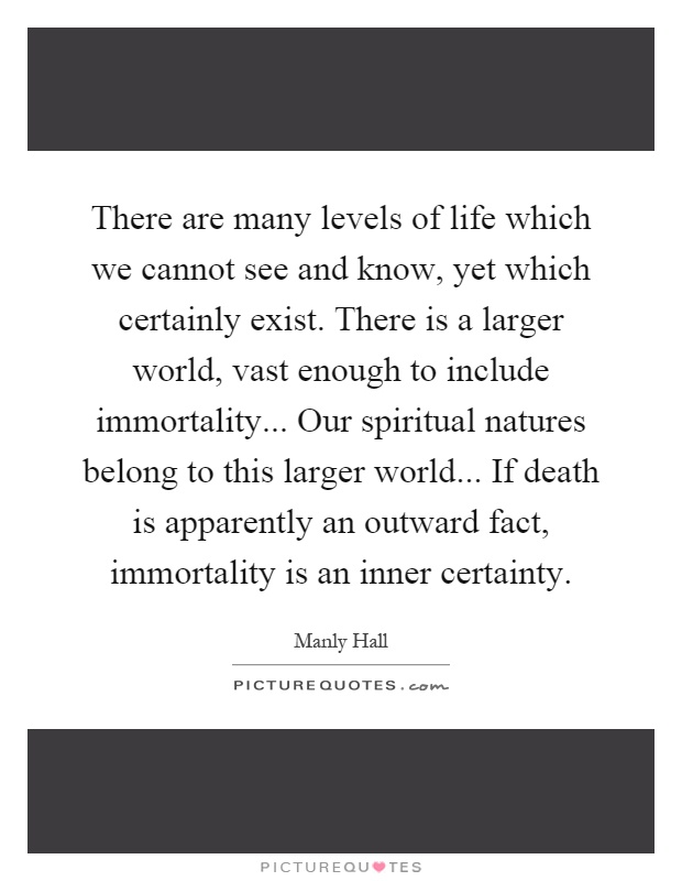 There are many levels of life which we cannot see and know, yet which certainly exist. There is a larger world, vast enough to include immortality... Our spiritual natures belong to this larger world... If death is apparently an outward fact, immortality is an inner certainty Picture Quote #1